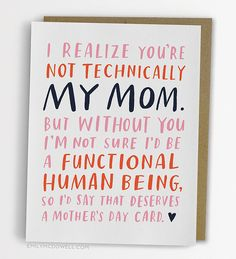 """i realize you're not technically my mom. But without you i'm not sure I'd be a functional human being. So I'd say that deserves a Mother's Day card."""