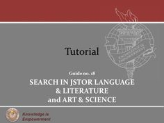 Knowledge is Empowerment Tutorial Guide no. 18 SEARCH IN JSTOR LANGUAGE & LITERATURE and ART & SCIENCE.>