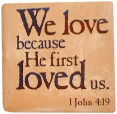 """""""We love him because He first loved us."""" 1 John 4:19"""