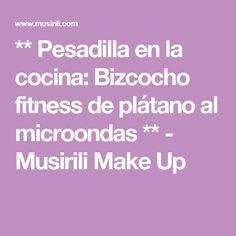 ** Pesadilla en la cocina: Bizcocho fitness de plátano al microondas ** - Musirili Make Up