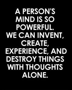 A person's mind is so powerful we can invent, create, experience and destroy things with thoughts alone.