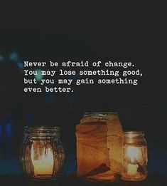 Never be afraid of change..
