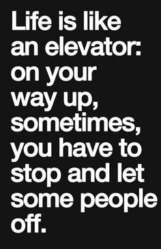 Life Is Like An Elevator On Your Way Up Sometimes You Have To Stop And Let Some People Off