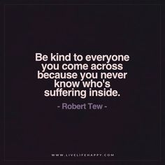 Be Kind to Everyone You Come Across Because You Never