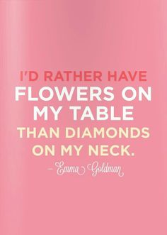 I would rather have flowers than all the diamonds in the world.
