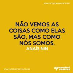 Não vemos as coisas como elas são, mas como nós somos. - Anais Nin  http://www.encadreeposters.com.br/