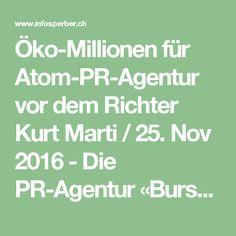 Öko-Millionen für Atom-PR-Agentur vor dem Richter  Kurt Marti / 25. Nov 2016 - Die PR-Agentur «Burson-Marsteller» möchte ihr Atom-Image abstreifen und buhlt um Öko-Gelder. Zunächst aber sprechen die Richter.  Die Kampagne der Atomlobby gegen die Ausstiegs-Initiative läuft noch bis am Wochenende auf vollen Touren. Mitten drin steht die PR-Agentur «Burson-Marsteller» als Sprachrohr der Atomindustrie. Wie Infosperber schon mehrmals berichtete, ist das «Nuklarforum Schweiz» (NF) im Berner Büro…
