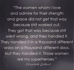 'The women whom I love and admire for their strength and grace did not get that way because shit worked out. They got that way because shit went wrong True Grit, Great Quotes, Quotes To Live By, Inspirational Quotes, Motivational Quotes, Positive Quotes, Random Quotes, Awesome Quotes, Funny Quotes
