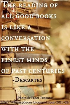 """The reading of all good books is like a conversation with the finest minds of past centuries."" Descartes"