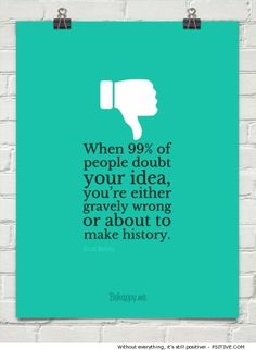 """""""When 99% of people doubt your idea, you're either gravely wrong or about to make history."""" ~ Scott Belsky motivational quote - More @ Psitive.com"""