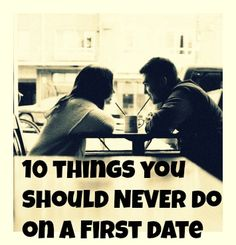 Dating 101: 10 things you should NEVER do on a First date #dating101 #relationships #datingtips