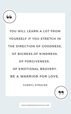 """Really you have become the Best Cheryl Strayed Quotes - """"You will learn a lot from yourself if you stretch in the direction of goodness, of bigness,of kindness, of forgiveness, of emotional bravery. Be a warrior for love. Life Quotes Love, Great Quotes, Quotes To Live By, Me Quotes, Wild Quotes, Qoutes, Quotes Images, Amazing Quotes, Famous Quotes"""