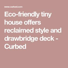 Eco-friendly tiny house offers reclaimed style and drawbridge deck - Curbed