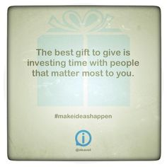 The best gift to give is investing time with people that matter most to you. #makeideashappen