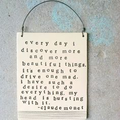 Every day I discover more and more beautiful things. it's enough to drive one mad. i have such a desire to do everything, my head head is bursting with it. - claude monet (plaque by mbartstudios)