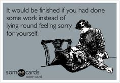 Funny College Ecard: It would be finished if you had done some work instead of lying round feeling sorry for yourself.