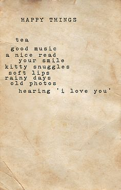 Happy things: tea, good music, a nice read, your smile, kitty snuggles, soft lips, rainy day, old photos, hearing love you
