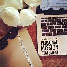 How to Write a Personal Mission Statement- such a good idea and reminder of where I want to be going in life!