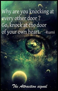 Why are you knocking at every other door? Go, knock at the door of your own heart. - Rumi persian poet and moslem sage