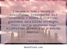 Love quotes - I believe in love. i believe it transforms, transports,..