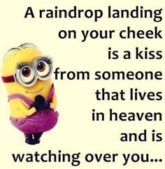 A raindrop landing on your cheek is a kiss from someone that lives in heaven and is watching over you