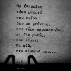 "#greek ""You push me so far away and now you can't reach me.. Now you are complaining and you keep asking where I'm I.. I'm here in the place you send me"""