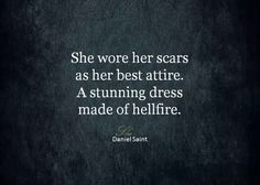 She wore her scars as her best attire. A stunning dress made of hellfire Great Quotes, Quotes To Live By, Me Quotes, Inspirational Quotes, Qoutes, Motivational Quotes, The Words, Dark Quotes, Stunning Dresses