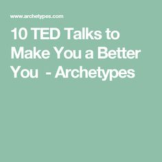 10 TED Talks to Make You a Better You - Archetypes