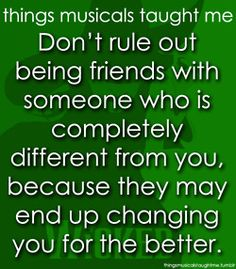 Don't rule out being friends with someone who is completely different from you, because they may end up changing you for the better.  Wicked