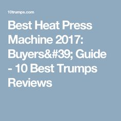 Best Heat Press Machine 2017: Buyers' Guide - 10 Best Trumps Reviews
