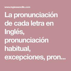 La pronunciación de cada letra en Inglés, pronunciación habitual, excepciones, pronunciación de consonantes, pronunciación de vocales