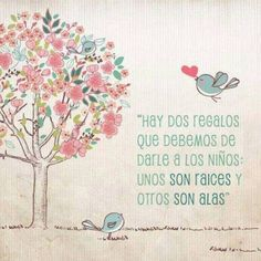 """Hay dos regalos que debemos de darle a los niños: unos son de raíces y otros son alas"".. <3 ..""There are two gifts that we should give children: one are roots and the others are wings"""