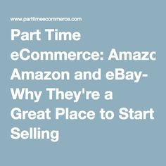 Part Time eCommerce: Amazon and eBay- Why They're a Great Place to Start Selling