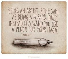 Being an artist is the same as being a wizard... only instead of a wand you use a pencil for your magic!