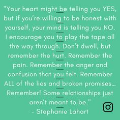"""Your heart might be telling you YES, but if you're willing to be honest with yourself, your mind is telling you NO. I encourage you to play the tape all the way through. Don't dwell, but remember the hurt. Remember the pain. Remember the anger and confusion that you felt. Remember ALL of the lies and broken promises… Remember! Some relationships just aren't meant to be."" - Stephanie Lahart 
