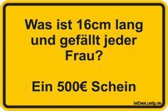 Was ist 16cm lang und gefällt jeder Frau? Ein 500€ Schein ... gefunden auf https://www.istdaslustig.de/spruch/2304 #lustig #sprüche #fun #spass