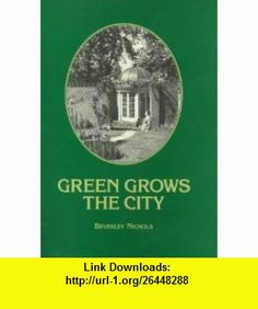 Green Grows the City The Story of a London Garden (9781870673235) Beverley Nichols , ISBN-10: 1870673239  , ISBN-13: 978-1870673235 ,  , tutorials , pdf , ebook , torrent , downloads , rapidshare , filesonic , hotfile , megaupload , fileserve