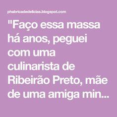 """""""Faço essa massa há anos, peguei com uma culinarista de Ribeirão Preto, mãe de uma amiga minha, chamada D. Martha. É maravilhosa, de long..."""