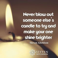 Never blow out someone else's candle to try and make your own shine brighter. - Steven Atchison