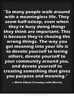 So many people walk around with a meaningless life. They seem half-asleep, even when they're busy doing things they think are important. This is because they're chasing the wrong things. The way you get meaning into your life is to devote yourself to loving others, devote yourself to your community around you, and devote yourself to creating something that gives you purpose and meaning.
