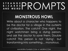 ✐ Daily Weird Prompt ✐Monstrous HowlWrite about a character who happens to be the doctor for a village in the outskirts of civilization. The catch? One night, the night watchmen bring a dying person, and ask the doctor to save them. Double catch? This person is not 'dying', but transforming into something… monstrous.Any work you create based off this prompt belongs to you, no sourcing is necessary though it would be really appreciated! And don't forget to tag maxkirin (or tweet…