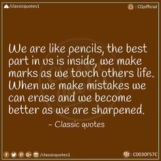 We are like pencils, the best part in us is inside, we make marks as we touch others life. When we make mistakes, we can erase and we become better as we are sharpened. Classic Quotes, Making Mistakes, When Us, Wisdom, Good Things, Touch, Grade 2, Bamboo, How To Make