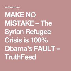 MAKE NO MISTAKE – The Syrian Refugee Crisis is 100% Obama's FAULT – TruthFeed