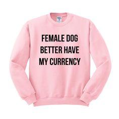 Female Dog Better Have My Currency. Rihanna inspired crewneck. teesandtankyou.com