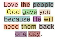 Love the people God gave you because He will need them back one day.