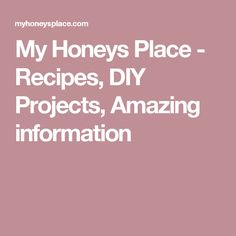 My Honeys Place - Recipes, DIY Projects, Amazing information