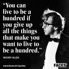 Funny inspirational quote by Woody Allen: You can live to be a hundred if you give up all the things that make you want to live to be a hundred.
