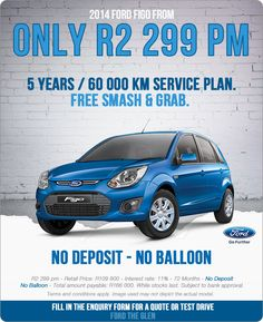 2014 Ford Figo from R2 299pm, with no deposit or balloon. Free smash and grab and 5 years/ 60 000km service plan.  Retail price - R109 900 Interest rate: 11% Term: 72 Months Deposit: None Balloon: None Total amount payable: R166 000