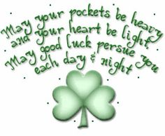 Irish Blessing: May your pockets be heavy and your heart be light. May good luck pursue you each day and night.