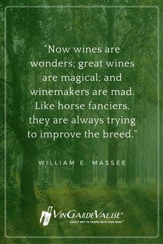 """""""Now wines are wonders; great wines are magical; and winemakers are mad. Like horse fanciers, they are always trying to improve the breed."""" - Willian E. Massee"""